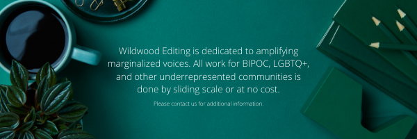Wildwood Editing is dedicated to amplifying marginalized voices. All work for BIPOC, LGBTQ+, and other underrepresented communities is done by sliding scale or at no cost.
